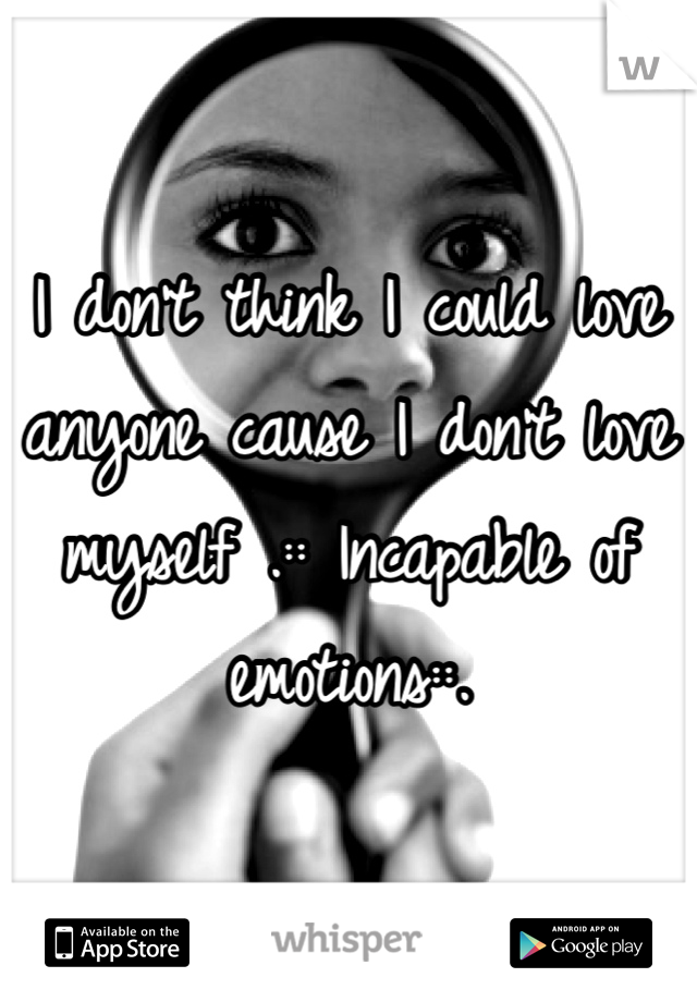 I don't think I could love anyone cause I don't love myself .:: Incapable of emotions::.