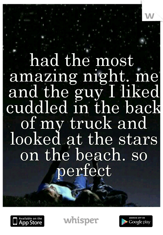 had the most amazing night. me and the guy I liked cuddled in the back of my truck and looked at the stars on the beach. so perfect