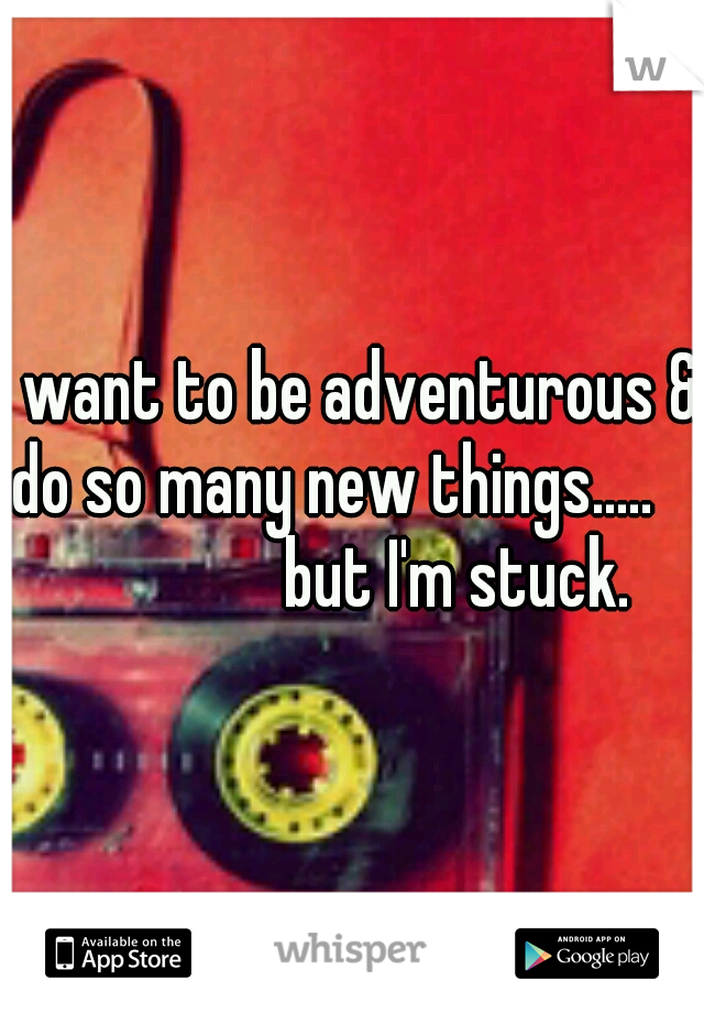 I want to be adventurous & do so many new things.....                 but I'm stuck.