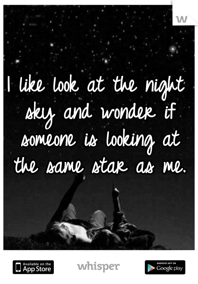 I like look at the night sky and wonder if someone is looking at the same star as me.