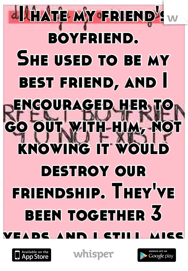 I hate my friend's boyfriend. She used to be my best friend, and I encouraged her to go out with him, not knowing it would destroy our friendship. They've been together 3 years and i still miss her.