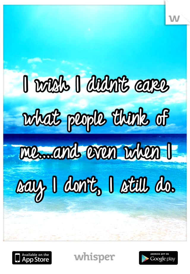 I wish I didn't care what people think of me....and even when I say I don't, I still do.