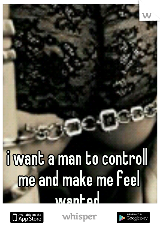 i want a man to controll me and make me feel wanted
