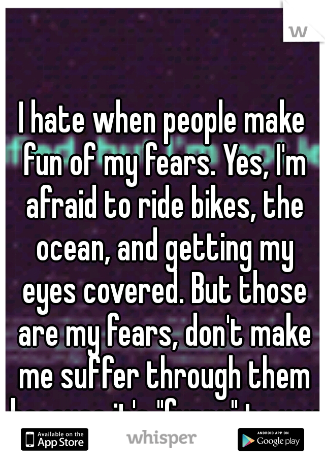 """I hate when people make fun of my fears. Yes, I'm afraid to ride bikes, the ocean, and getting my eyes covered. But those are my fears, don't make me suffer through them because it's """"funny"""" to you"""
