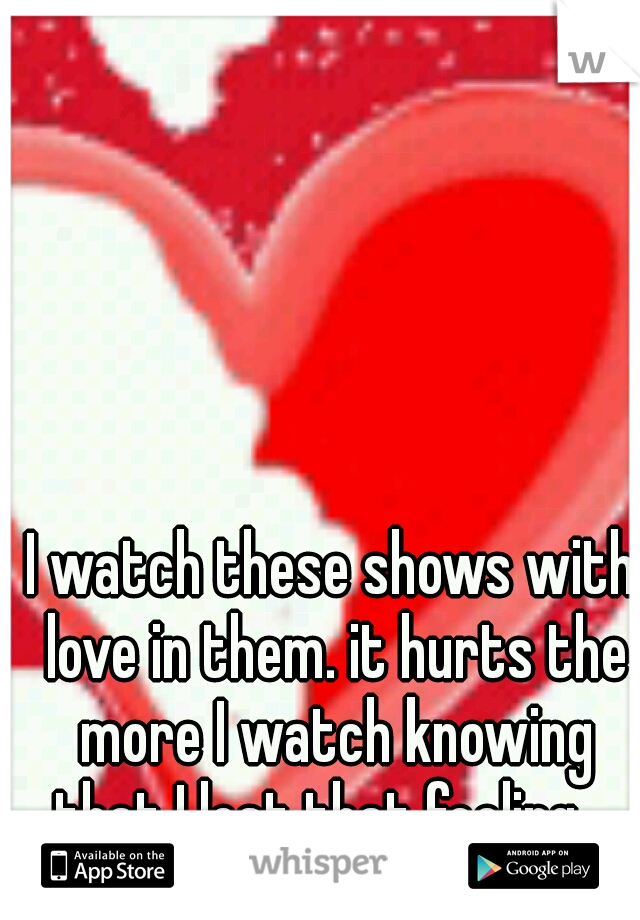 I watch these shows with love in them. it hurts the more I watch knowing that I lost that feeling....