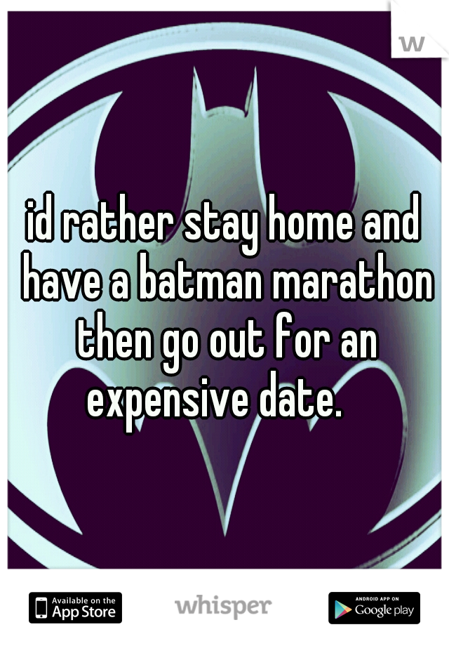 id rather stay home and have a batman marathon then go out for an expensive date.