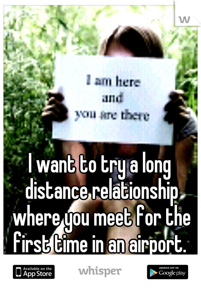 I want to try a long distance relationship where you meet for the first time in an airport.