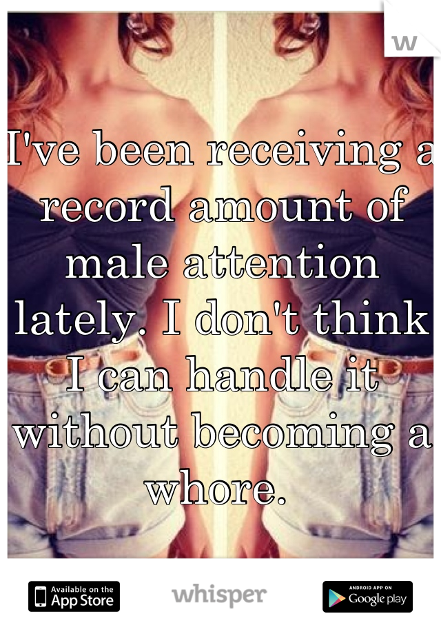 I've been receiving a record amount of male attention lately. I don't think I can handle it without becoming a whore.