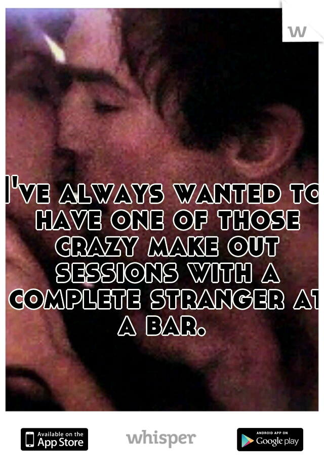 I've always wanted to have one of those crazy make out sessions with a complete stranger at a bar.