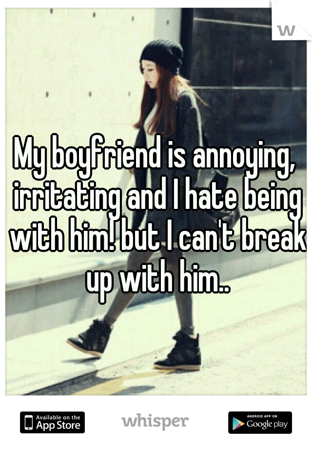 My boyfriend is annoying, irritating and I hate being with him! but I can't break up with him..