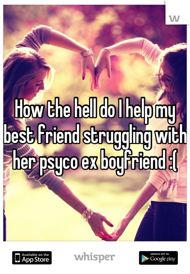 How the hell do I help my best friend struggling with her psyco ex boyfriend :(