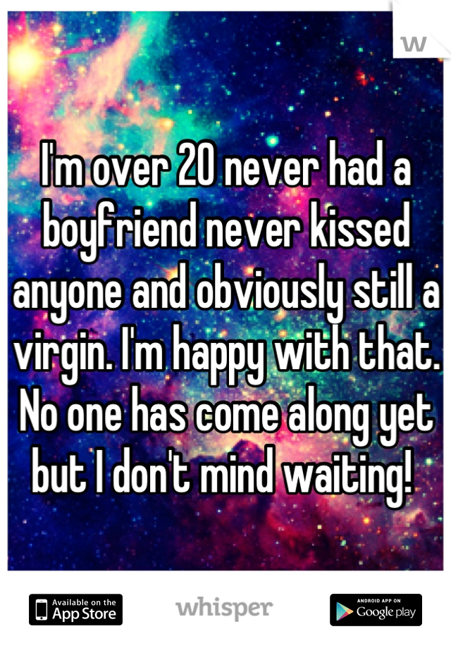 I'm over 20 never had a boyfriend never kissed anyone and obviously still a virgin. I'm happy with that.  No one has come along yet but I don't mind waiting!