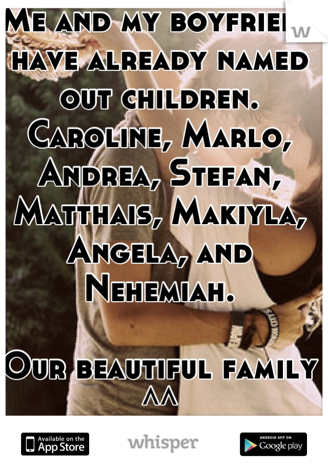 Me and my boyfriend have already named out children. Caroline, Marlo, Andrea, Stefan, Matthais, Makiyla, Angela, and Nehemiah.   Our beautiful family ^^ Caroline will be first