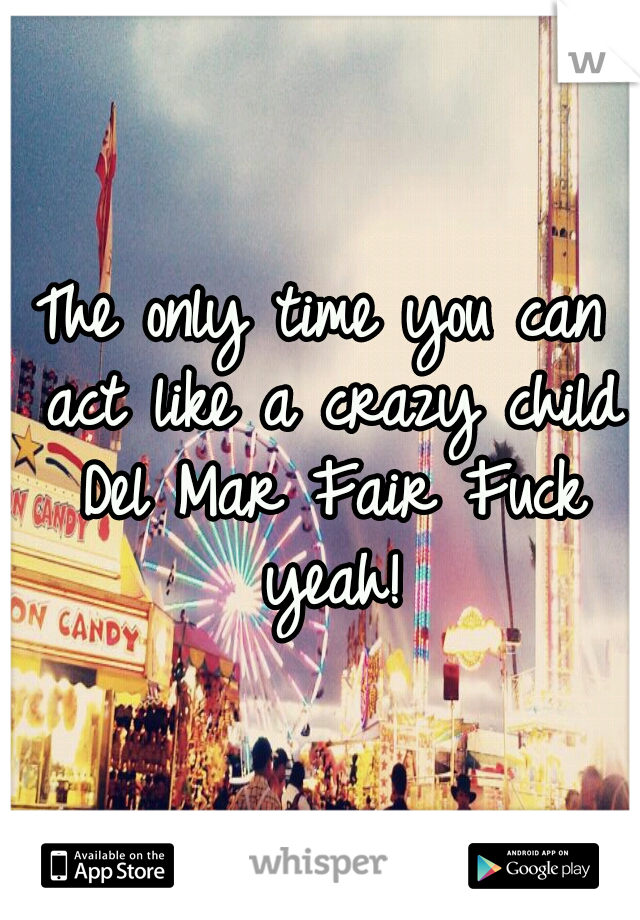 The only time you can act like a crazy child Del Mar Fair Fuck yeah!