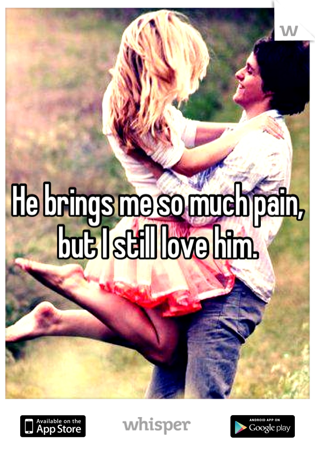 He brings me so much pain, but I still love him.