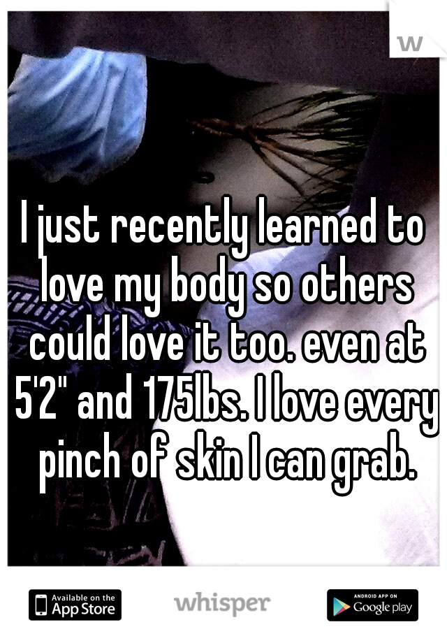 """I just recently learned to love my body so others could love it too. even at 5'2"""" and 175lbs. I love every pinch of skin I can grab."""