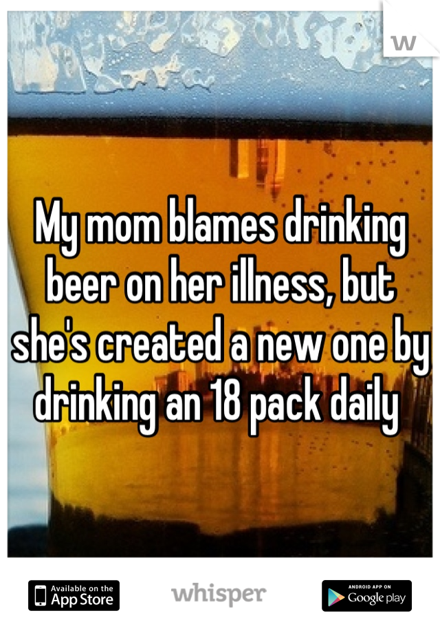 My mom blames drinking beer on her illness, but she's created a new one by drinking an 18 pack daily