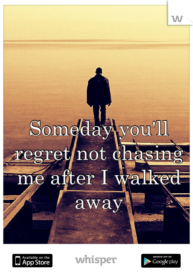 Someday you'll regret not chasing me after I walked away