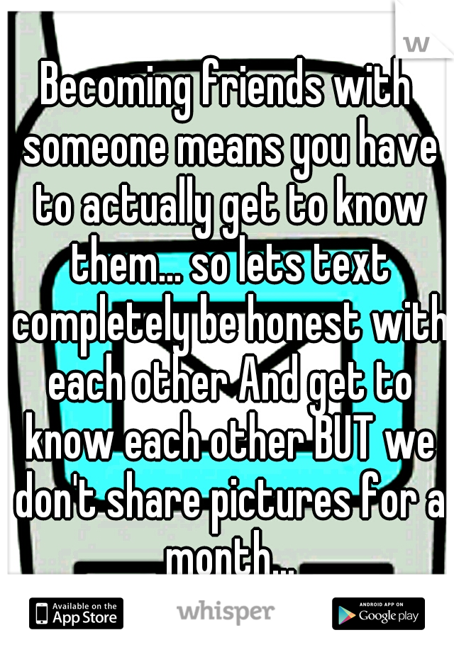Becoming friends with someone means you have to actually get to know them... so lets text completely be honest with each other And get to know each other BUT we don't share pictures for a month...