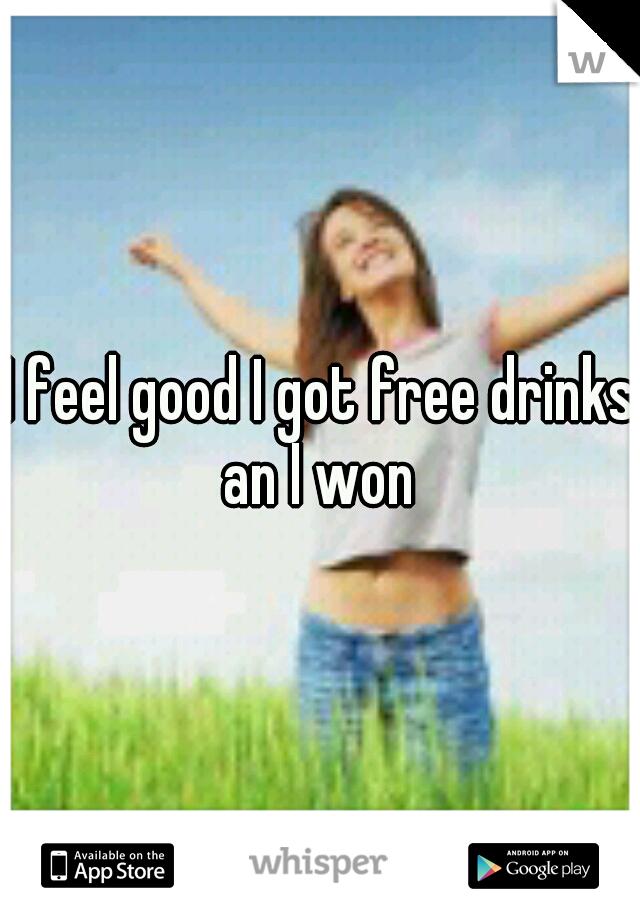 I feel good I got free drinks an I won