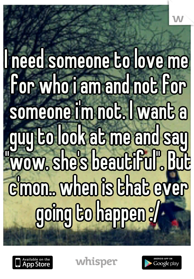 "I need someone to love me for who i am and not for someone i'm not. I want a guy to look at me and say ""wow. she's beautiful"". But c'mon.. when is that ever going to happen :/"