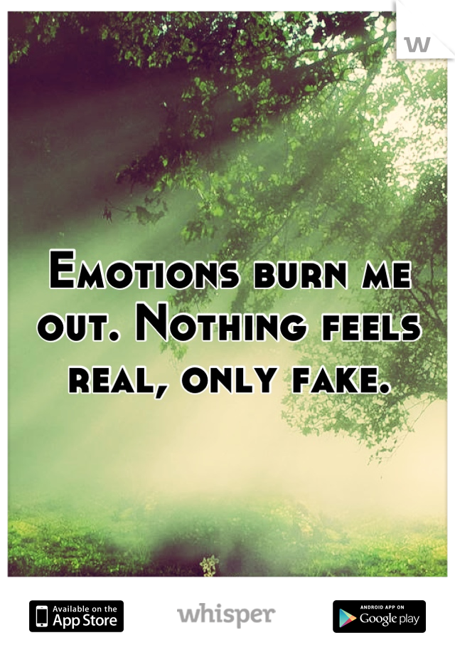 Emotions burn me out. Nothing feels real, only fake.