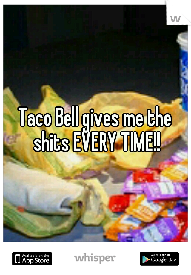 Taco Bell gives me the shits EVERY TIME!!