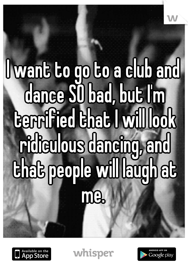 I want to go to a club and dance SO bad, but I'm terrified that I will look ridiculous dancing, and that people will laugh at me.