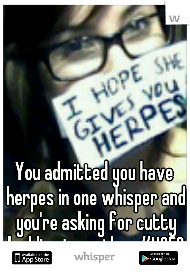 You admitted you have herpes in one whisper and you're asking for cutty buddies in another #HOES