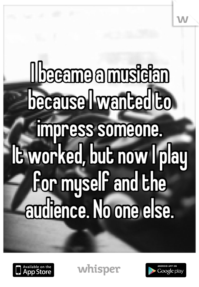 I became a musician because I wanted to impress someone. It worked, but now I play for myself and the audience. No one else.