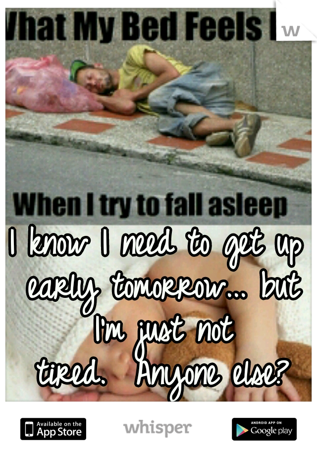 I know I need to get up early tomorrow... but I'm just not tired.  Anyone else?