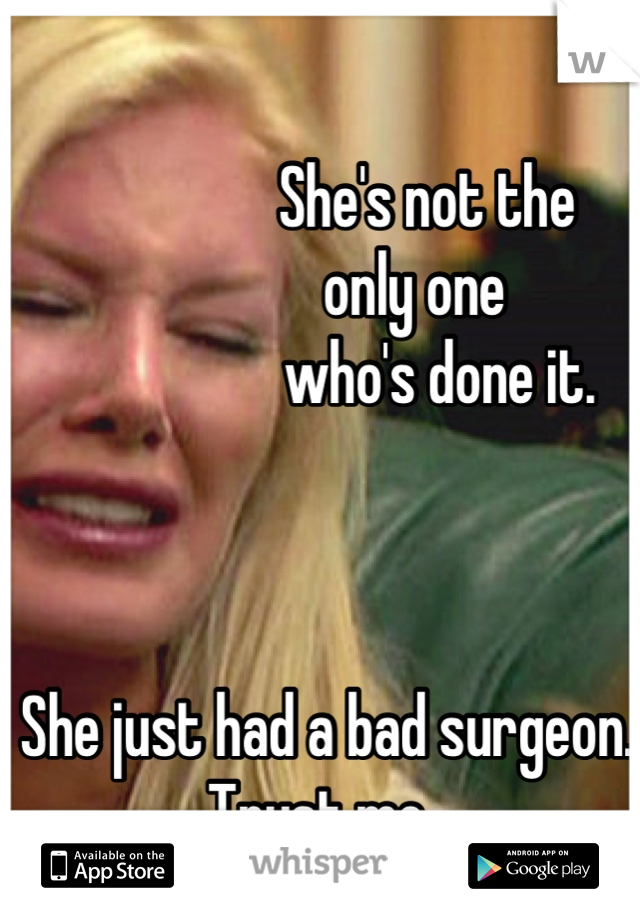 She's not the                only one                    who's done it.     She just had a bad surgeon. Trust me.