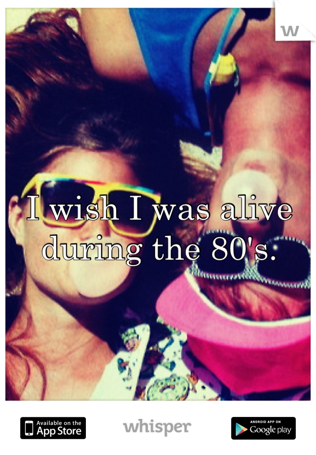 I wish I was alive during the 80's.