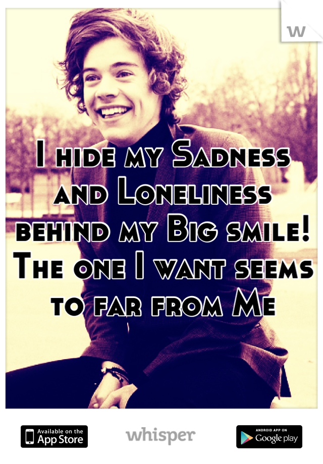 I hide my Sadness and Loneliness behind my Big smile! The one I want seems to far from Me