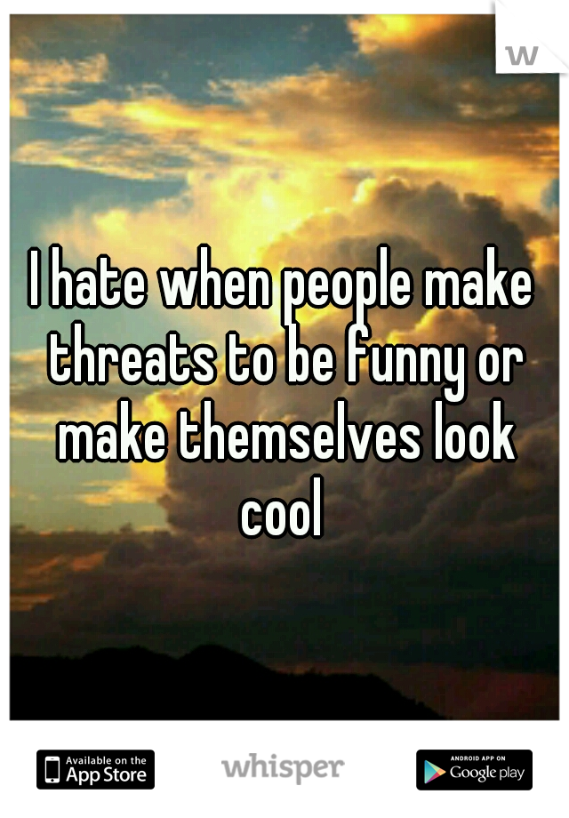 I hate when people make threats to be funny or make themselves look cool
