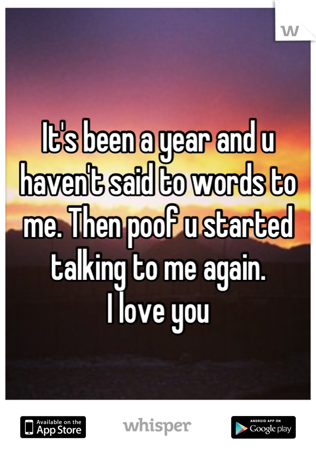 It's been a year and u haven't said to words to me. Then poof u started talking to me again.  I love you