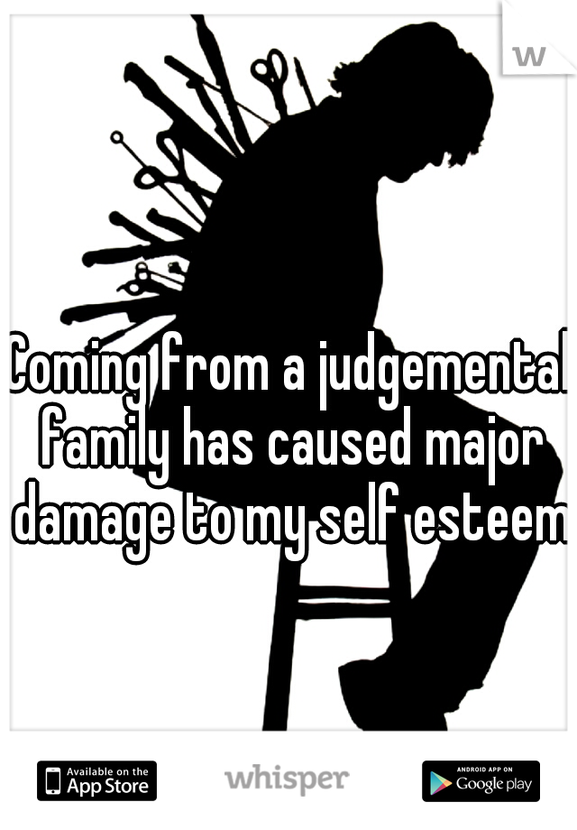 Coming from a judgemental family has caused major damage to my self esteem.