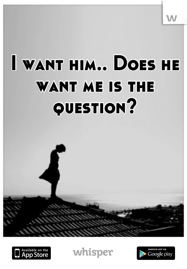 I want him.. Does he want me is the question?