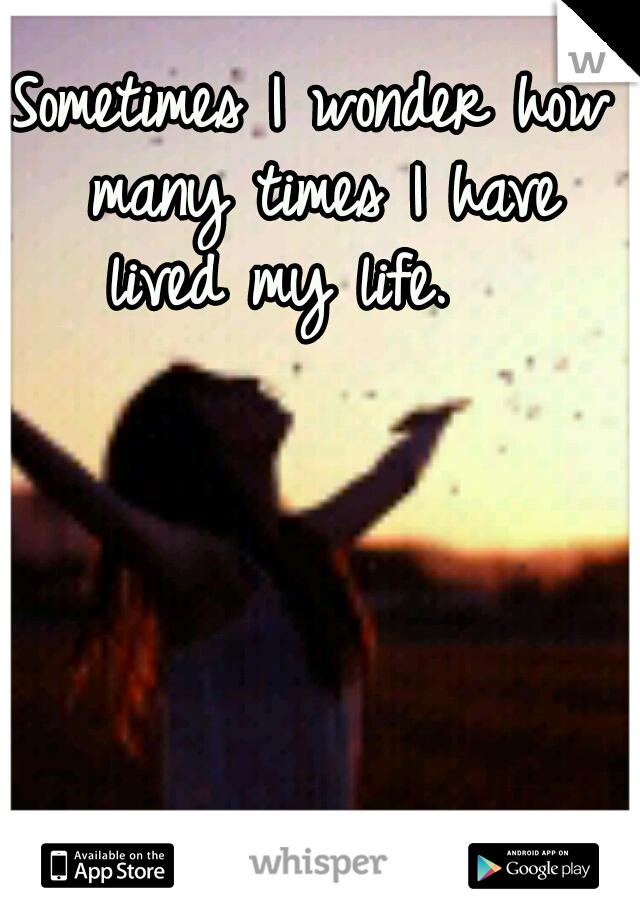 Sometimes I wonder how many times I have lived my life.