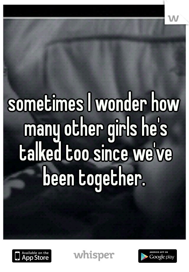 sometimes I wonder how many other girls he's talked too since we've been together.