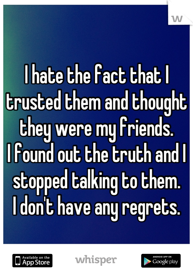 I hate the fact that I trusted them and thought they were my friends. I found out the truth and I stopped talking to them.  I don't have any regrets.