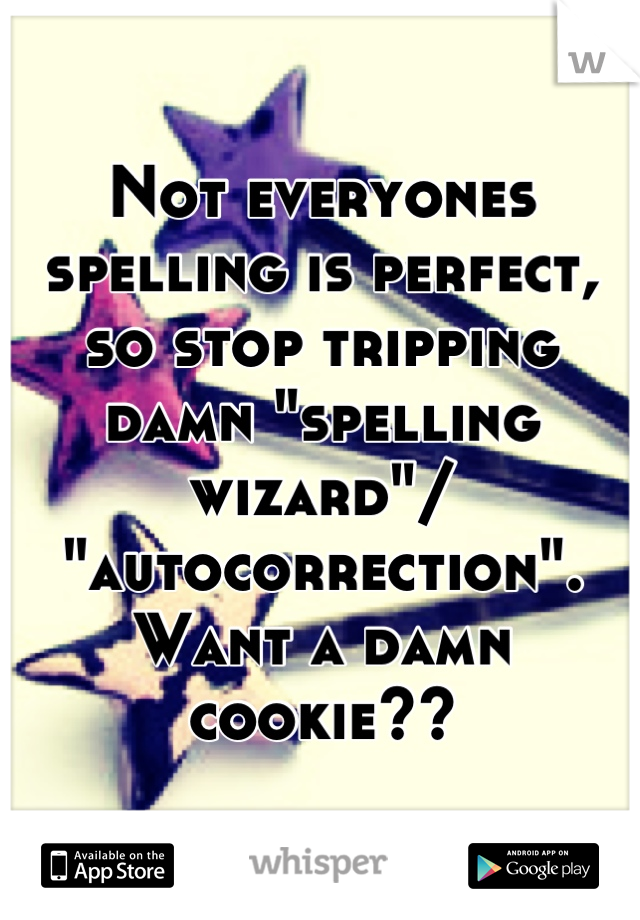 """Not everyones spelling is perfect, so stop tripping damn """"spelling wizard""""/ """"autocorrection"""". Want a damn cookie??"""