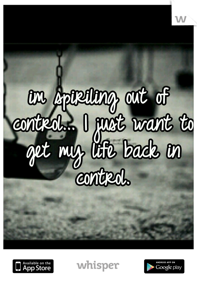 im spiriling out of control... I just want to get my life back in control.