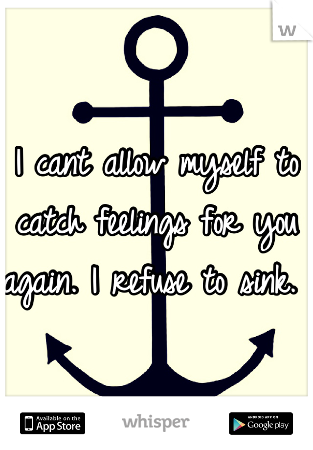 I cant allow myself to catch feelings for you again. I refuse to sink.
