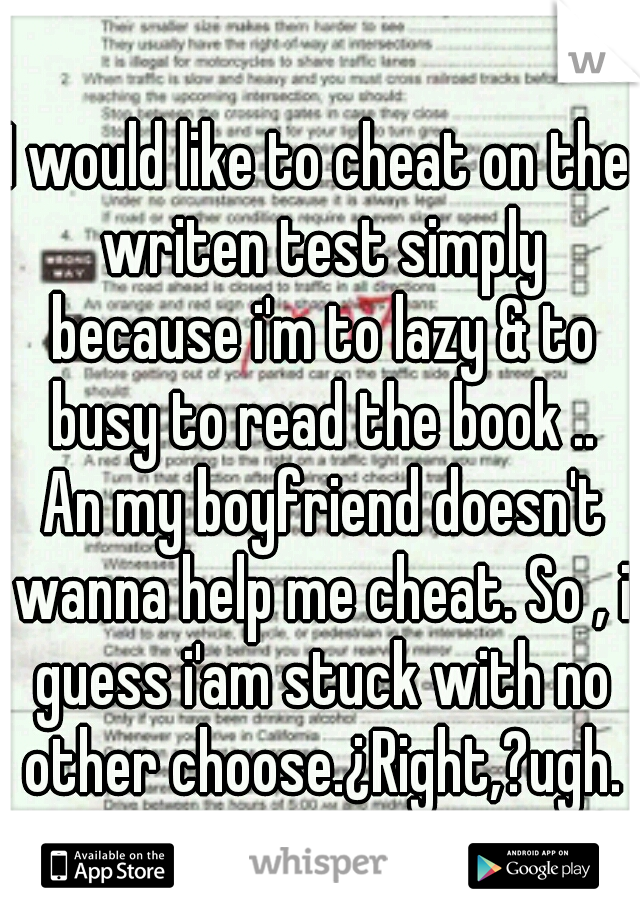 I would like to cheat on the writen test simply because i'm to lazy & to busy to read the book .. An my boyfriend doesn't wanna help me cheat. So , i guess i'am stuck with no other choose.¿Right,?ugh.