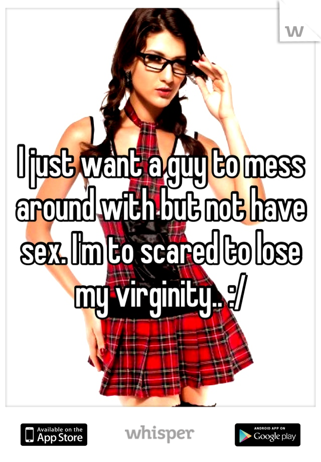 I just want a guy to mess around with but not have sex. I'm to scared to lose my virginity.. :/