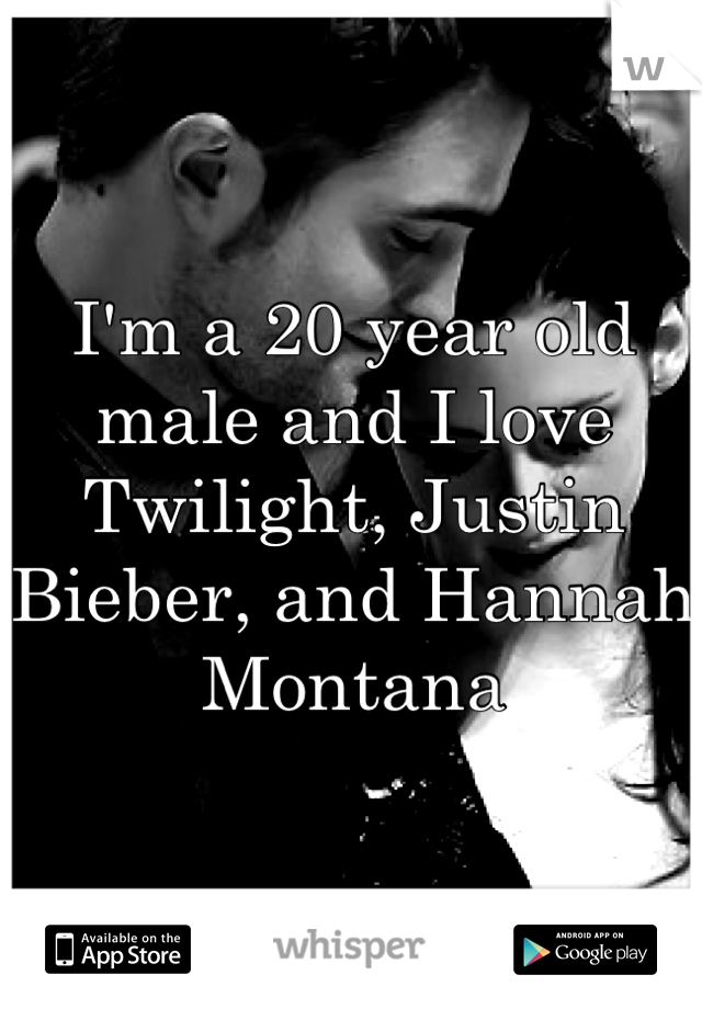 I'm a 20 year old male and I love Twilight, Justin Bieber, and Hannah Montana