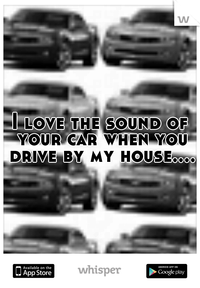 I love the sound of your car when you drive by my house....