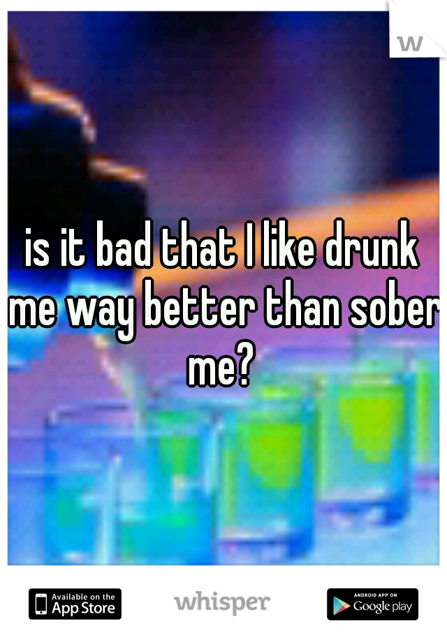 is it bad that I like drunk me way better than sober me?