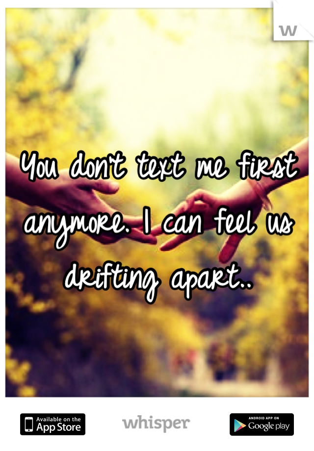 You don't text me first anymore. I can feel us drifting apart..